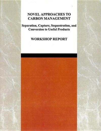 Novel Approaches to Carbon Management: Separation, Capture, Sequestration, and Conversion to Useful Products: Workshop Report