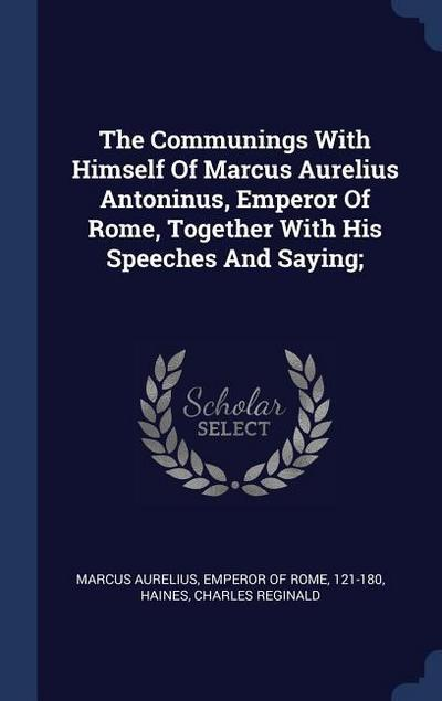 The Communings with Himself of Marcus Aurelius Antoninus, Emperor of Rome, Together with His Speeches and Saying;