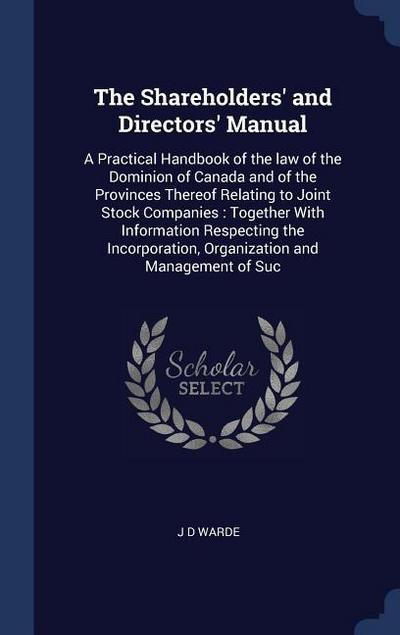 The Shareholders' and Directors' Manual: A Practical Handbook of the Law of the Dominion of Canada and of the Provinces Thereof Relating to Joint Stoc