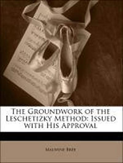 The Groundwork of the Leschetizky Method: Issued with His Approval