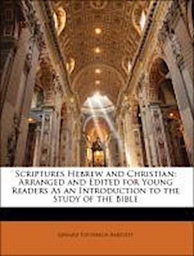 Scriptures Hebrew and Christian: Arranged and Edited for Young Readers As an Introduction to the Study of the Bible