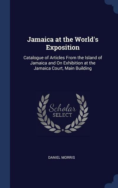 Jamaica at the World's Exposition: Catalogue of Articles from the Island of Jamaica and on Exhibition at the Jamaica Court, Main Building