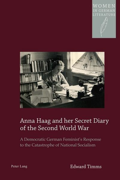Anna Haag and her Secret Diary of the Second World War: A Democratic German Feminist's Response to the Catastrophe of National Socialism (Women in German Literature)