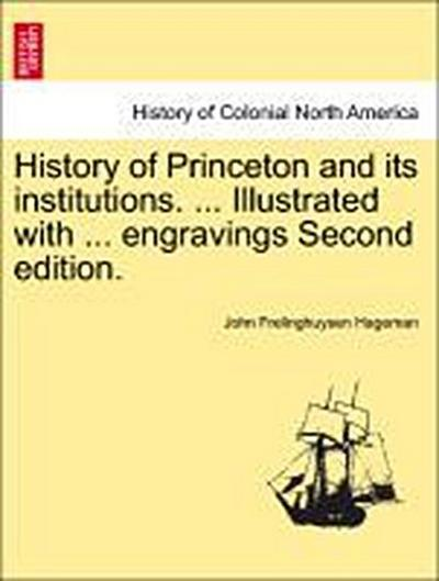 History of Princeton and its institutions. ... Illustrated with ... engravings Second edition. Vol. I.