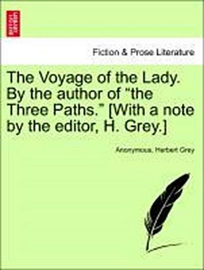 The Voyage of the Lady. By the author of 'the Three Paths.' [With a note by the editor, H. Grey.] Vol. I.