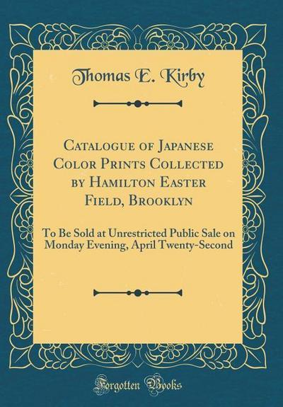 Catalogue of Japanese Color Prints Collected by Hamilton Easter Field, Brooklyn: To Be Sold at Unrestricted Public Sale on Monday Evening, April Twent
