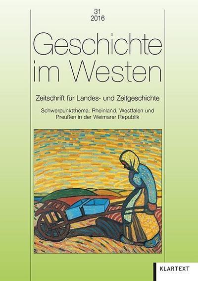 Geschichte im Westen 31/2016: Zeitschrift für Landes- und Zeitgeschichte. Schwerpunktthema: Rheinland, Westfalen und Preußen in der Weimarer Republik