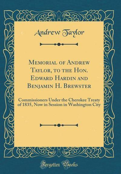 Memorial of Andrew Taylor, to the Hon. Edward Hardin and Benjamin H. Brewster: Commissioners Under the Cherokee Treaty of 1835, Now in Session in Wash
