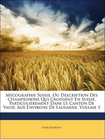 Mycographie Suisse, Ou Description Des Champignons Qui Croissent En Suisse, Particulièrement Dans Le Canton De Vaud, Aux Environs De Lausanne, Volume 3