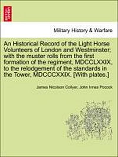 An Historical Record of the Light Horse Volunteers of London and Westminster; with the muster rolls from the first formation of the regiment, MDCCLXXIX, to the relodgement of the standards in the Tower, MDCCCXXIX. [With plates.]