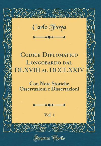 Codice Diplomatico Longobardo Dal DLXVIII Al DCCLXXIV, Vol. 1: Con Note Storiche Osservazioni E Dissertazioni (Classic Reprint)