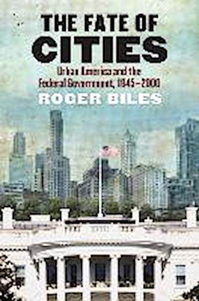 The Fate of Cities: Urban America and the Federal Government, 1945-2000