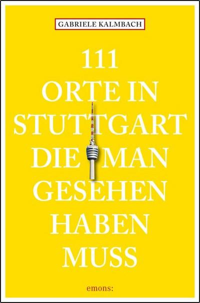 111 Orte in Stuttgart die man gesehen haben muss   ; Deutsch; ca. 240 S., Mit zahlreichen Fotografien -