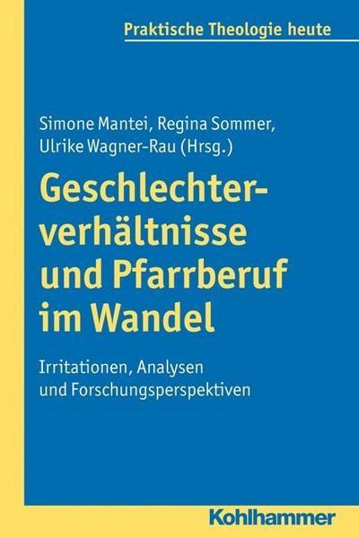 Geschlechterverhältnisse und Pfarrberuf im Wandel: Irritationen, Analysen und Forschungsperspektiven (Praktische Theologie heute)
