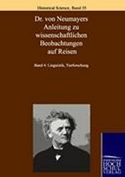 Anleitung zu wissenschaftlichen Beobachtungen auf Reisen: Band 4: Linguistik, Tierforschung (Historical Science)