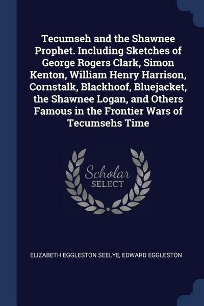 Tecumseh and the Shawnee Prophet. Including Sketches of George Rogers Clark, Simon Kenton, William Henry Harrison, Cornstalk, Blackhoof, Bluejacket, t