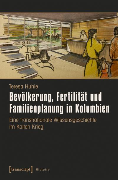 Bevölkerung, Fertilität und Familienplanung in Kolumbien: Eine transnationale Wissensgeschichte im Kalten Krieg (Histoire)