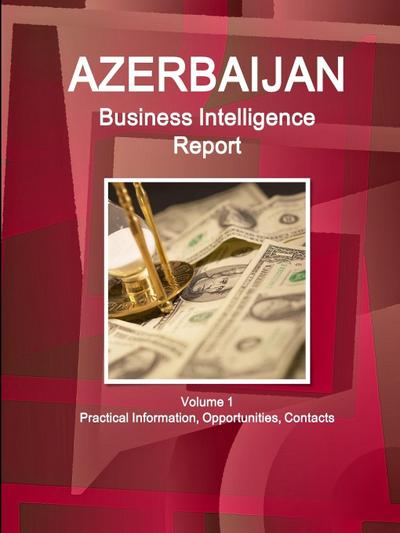 Azerbaijan Business Intelligence Report Volume 1 Practical Information, Opportunities, Contacts