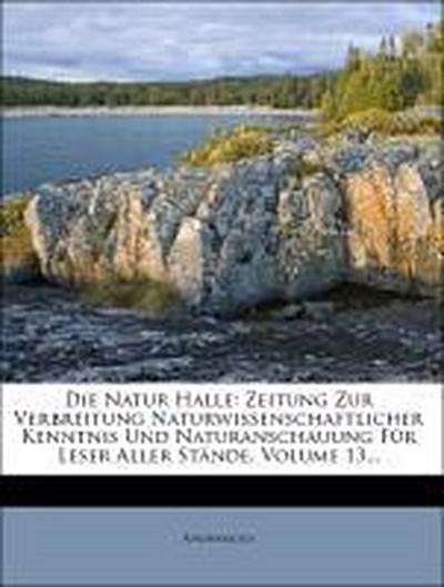 Die Natur Halle: Zeitung zur Verbreitung naturwissenschaftlicher Kenntnis und Naturanschauung für Leser aller Stände.