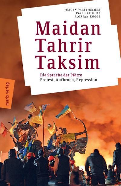 Maidan - Tahrir - Taksim: Plätze, die die Welt verändern - Protest, Aufbruch, Repression