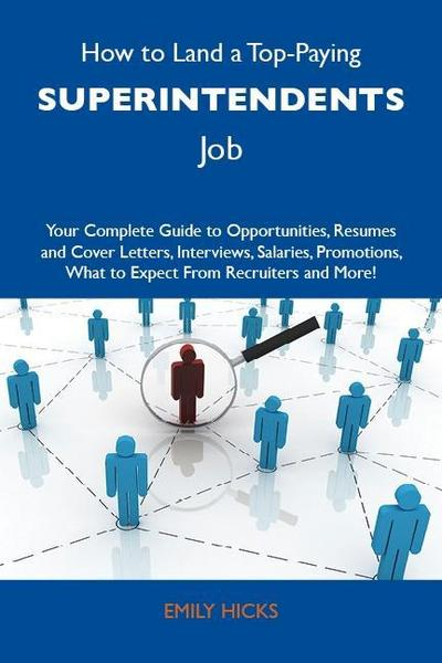 How to Land a Top-Paying Superintendents Job: Your Complete Guide to Opportunities, Resumes and Cover Letters, Interviews, Salaries, Promotions, What to Expect From Recruiters and More