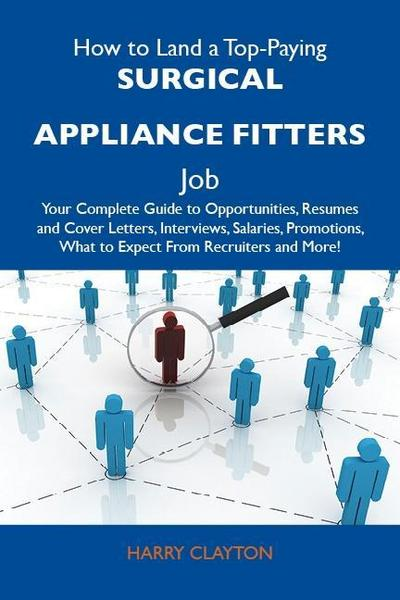 How to Land a Top-Paying Surgical appliance fitters Job: Your Complete Guide to Opportunities, Resumes and Cover Letters, Interviews, Salaries, Promotions, What to Expect From Recruiters and More