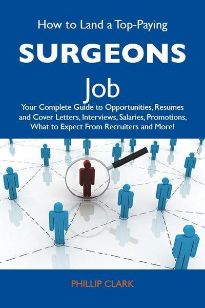 How to Land a Top-Paying Surgeons Job: Your Complete Guide to Opportunities, Resumes and Cover Letters, Interviews, Salaries, Promotions, What to Expect From Recruiters and More