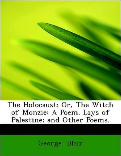 The Holocaust; Or, The Witch of Monzie: A Poem. Lays of Palestine; and Other Poems.