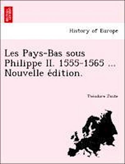 Les Pays-Bas sous Philippe II. 1555-1565 ... Nouvelle e´dition.