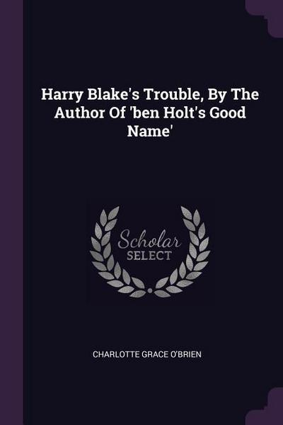 Harry Blake's Trouble, by the Author of 'ben Holt's Good Name'