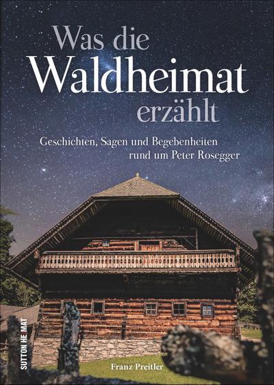 Was die Waldheimat erzählt; Geschichten, Sagen und Begebenheiten rund um Peter Rosegger; Sutton Sagen & Legenden; Deutsch