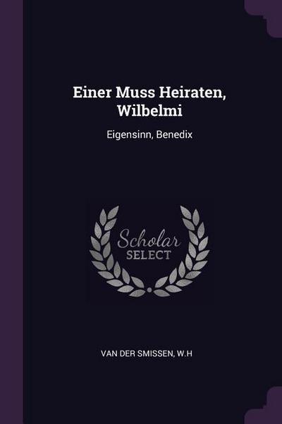 Einer Muss Heiraten, Wilbelmi: Eigensinn, Benedix