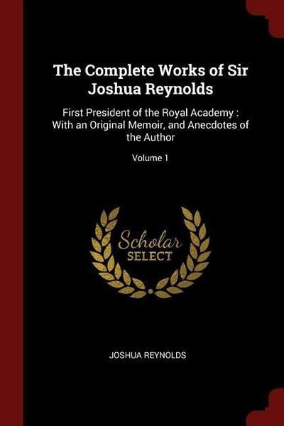 The Complete Works of Sir Joshua Reynolds: First President of the Royal Academy: With an Original Memoir, and Anecdotes of the Author; Volume 1