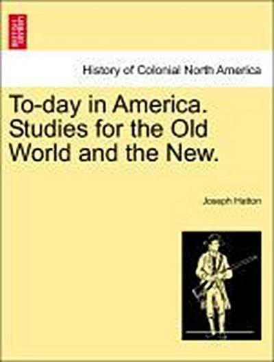 To-day in America. Studies for the Old World and the New. Vol. I.