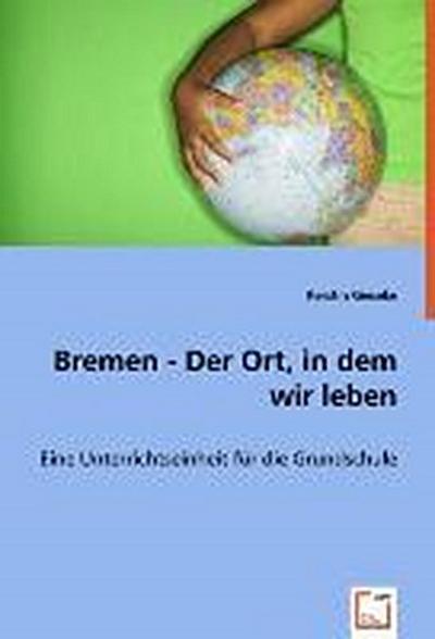Bremen - Der Ort, in dem wir leben