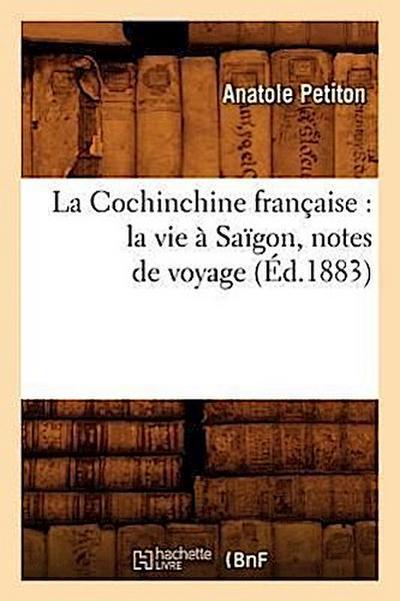 La Cochinchine Française: La Vie À Saïgon, Notes de Voyage (Éd.1883)