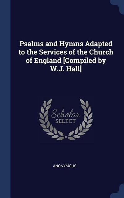 Psalms and Hymns Adapted to the Services of the Church of England [Compiled by W.J. Hall]