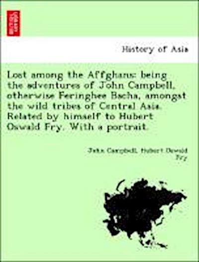 Lost among the Affghans: being the adventures of John Campbell, otherwise Feringhee Bacha, amongst the wild tribes of Central Asia. Related by himself to Hubert Oswald Fry. With a portrait.