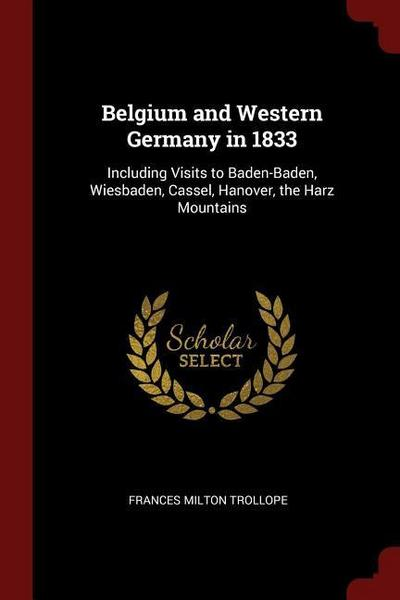 Belgium and Western Germany in 1833: Including Visits to Baden-Baden, Wiesbaden, Cassel, Hanover, the Harz Mountains