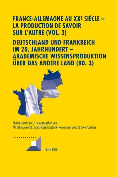 France-Allemagne au XX<SUP>e </SUP>siècle - La production de savoir sur l'Autre (Vol. 3). Deutschland und Frankreich im 20. Jahrhundert - Akademische Wissensproduktion über das andere Land (Bd. 3)