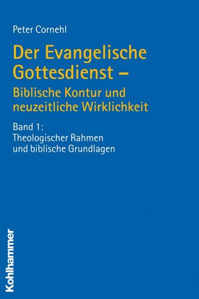 Der Evangelische Gottesdienst - Biblische Kontur und neuzeitliche Wirklichkeit: Band 1: Theologischer Rahmen und biblische Grundlagen