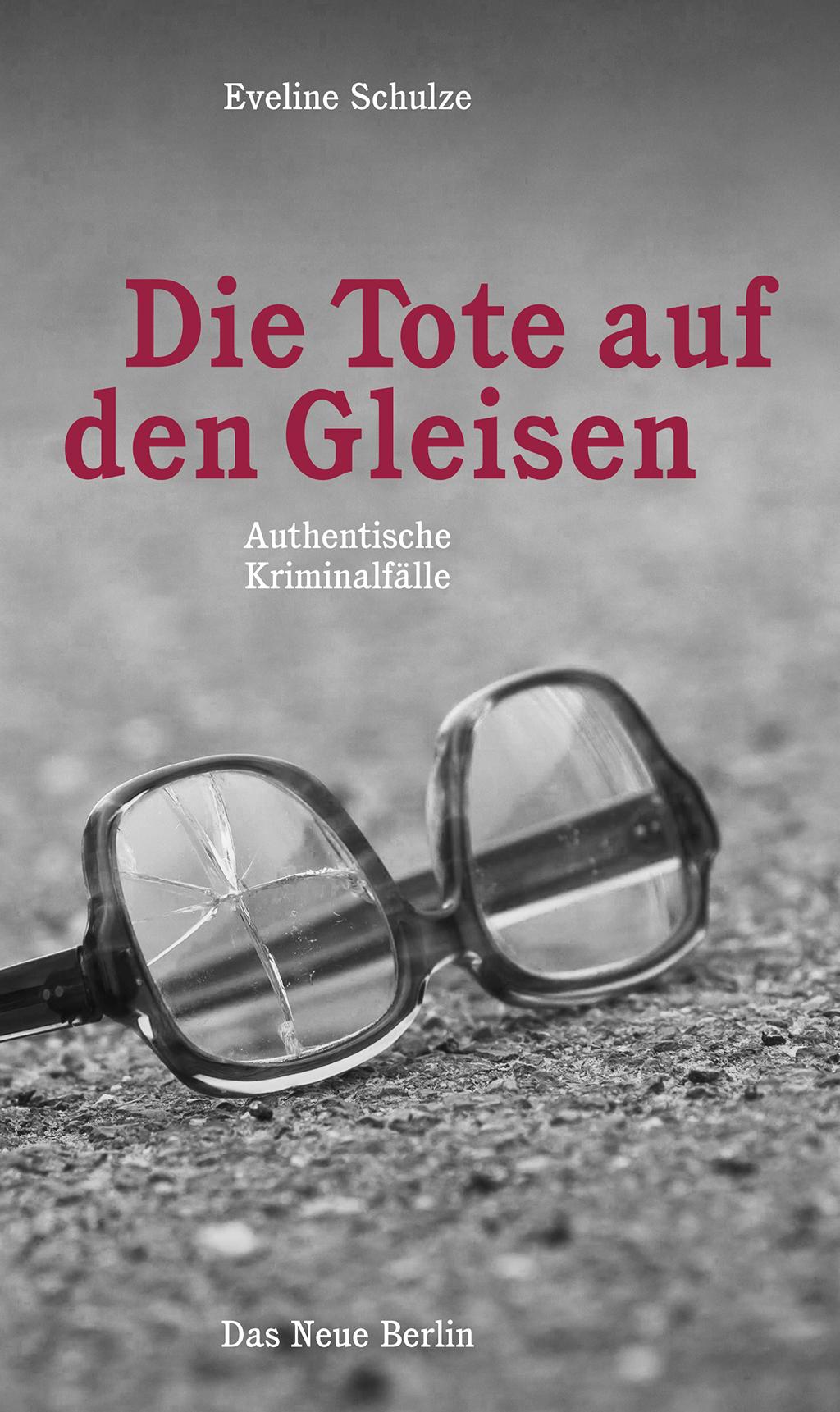 Die Tote auf den Gleisen: Authentische Kriminalfälle Eveline Schulze