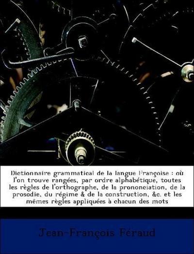 Dictionnaire grammatical de la langue Françoise : où l'on trouve rangées, par ordre alphabétique, toutes les règles de l'orthographe, de la prononciation, de la prosodie, du régime & de la construction, &c. et les mêmes règles appliquées à chacun des mots