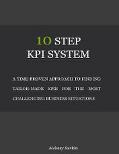 10 Step Kpi System: A Time-proven Approach to Finding Tailor-made Kpis for the Most Challenging Business Situations