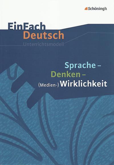 Sprache, Denken, Medien-Wirklichkeit. EinFach Deutsch Unterrichtsmodelle