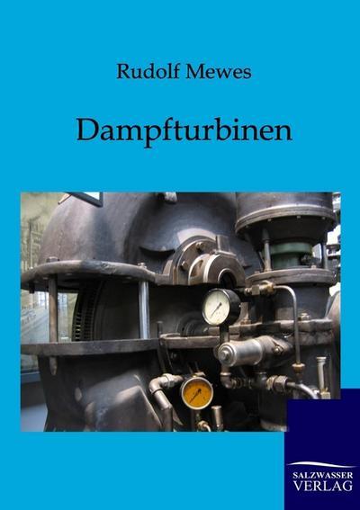 Dampfturbinen: deren Entwicklung, Bau, Leistung und Theorie nebst Anhang über Gas- und Dampfluftturbinen