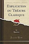 Explication du Théatre Classique (Classic Reprint)