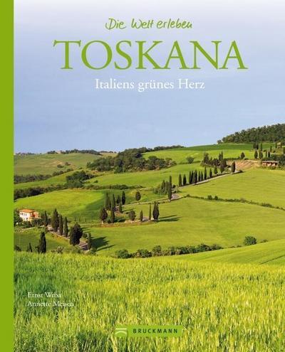 Toskana - Die Welt erleben: Faszinierender Reise Bildband: Italiens grünes Herz