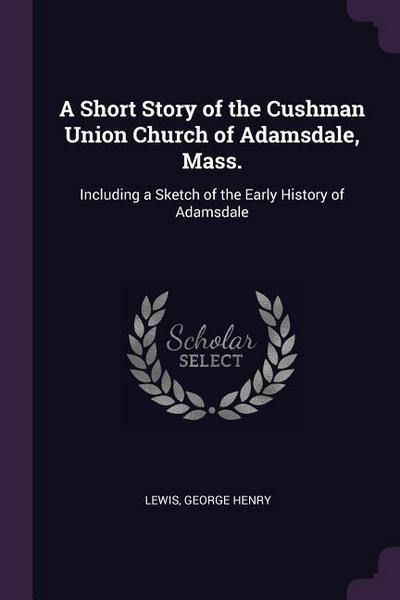 A Short Story of the Cushman Union Church of Adamsdale, Mass.: Including a Sketch of the Early History of Adamsdale