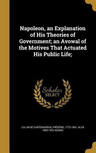 Napoleon, an Explanation of His Theories of Government; An Avowal of the Motives That Actuated His Public Life;